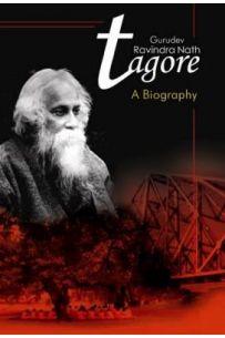 Gurudev Rabindra Nath Tagore A Biography